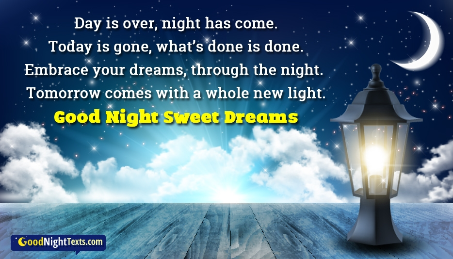Day is Over, Night has Come. Today is Gone, What's Done is Done. Embrace Your Dreams, through the Night. Tomorrow comes with a whole New Light. Good Night Sweet Dreams - Inspirational Good Night Texts