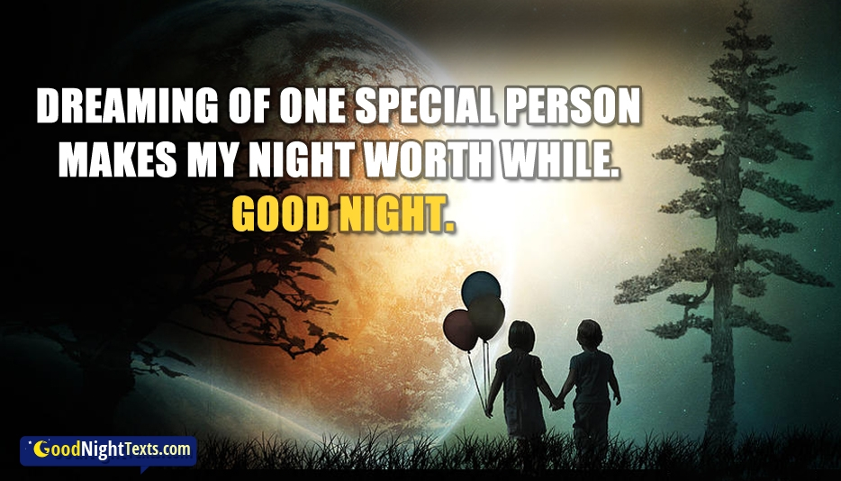 Dreaming Of One Special Person Makes My Night Worth While. Good Night - Good Night Texts for Love