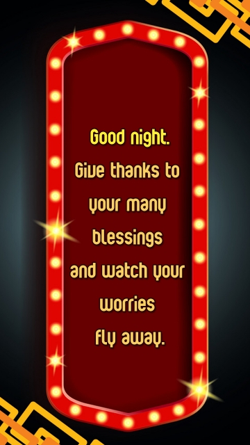Good Night. Give Thanks To Your Many Blessings and Watch Your Worries Fly Away.